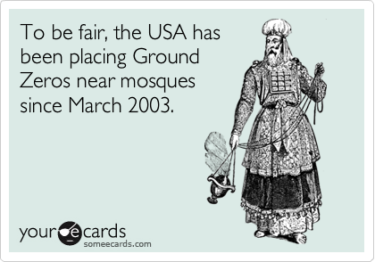 To be fair, the USA has been placing Ground Zeros near mosques since March 2003.