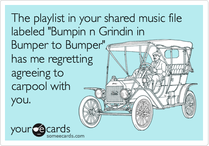 "The playlist in your shared music file labeled ""Bumpin n Grindin in Bumper to Bumper"" has me regretting agreeing to carpool with you."