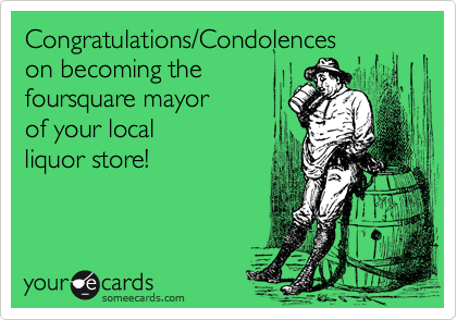 Congratulations/Condolences on becoming the  foursquare mayor  of your local  liquor store!