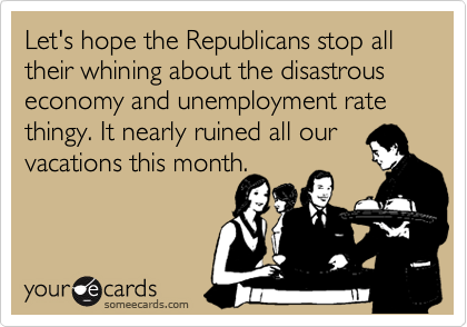 Let's hope the Republicans stop all their whining about the disastrous economy and unemployment rate thingy. It nearly ruined all our vacations this month.