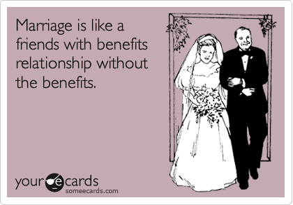Marriage is like a friends with benefits relationship without the benefits.