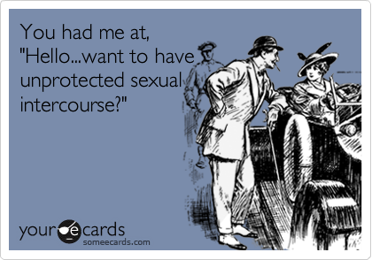 """You had me at, """"Hello...want to have unprotected sexual intercourse?"""""""