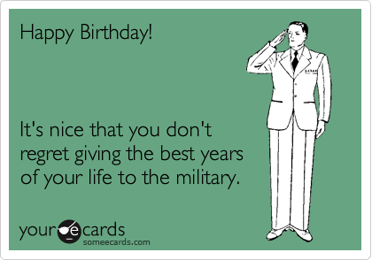 Happy Birthday!    It's nice that you don't regret giving the best years of your life to the military.