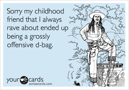 Sorry my childhood    friend that I always rave about ended up being a grossly offensive d-bag.