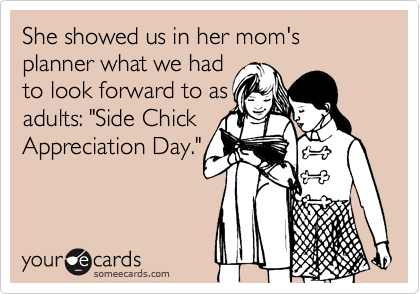 "She showed us in her mom's planner what we had to look forward to as adults: ""Side Chick Appreciation Day."""