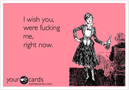 Wish You Were Fucking Me