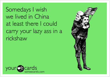 Somedays I wish  we lived in China at least there I could carry your lazy ass in a rickshaw
