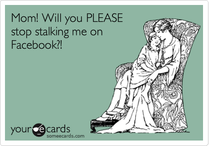 Mom! Will you PLEASE stop stalking me on Facebook?!