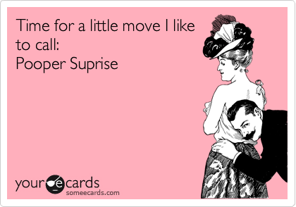 Time for a little move I like to call: Pooper Suprise