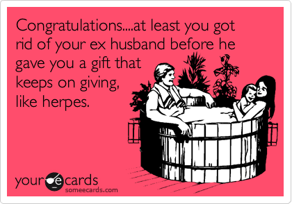 Congratulations....at least you got rid of your ex husband before he gave you a gift that keeps on giving, like herpes.