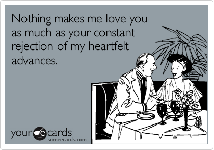 Nothing makes me love you as much as your constant rejection of my heartfelt advances.