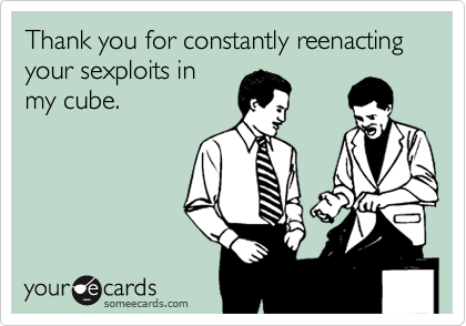 Thank you for constantly reenacting your sexploits in my cube.