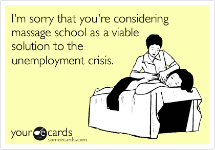 I'm sorry that you're considering massage school as a viable solution to the unemployment crisis.
