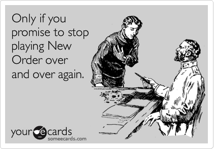 Only if you promise to stop playing New Order over and over again.