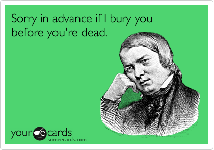 Sorry in advance if I bury you before you're dead.