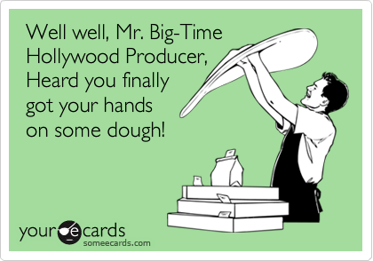 Well well, Mr. Big-Time  Hollywood Producer,  Heard you finally  got your hands  on some dough!