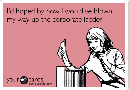 I'd hoped by now I would've blown my way up the corporate ladder.