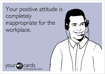 Your positive attitude is completely inappropriate for the workplace.