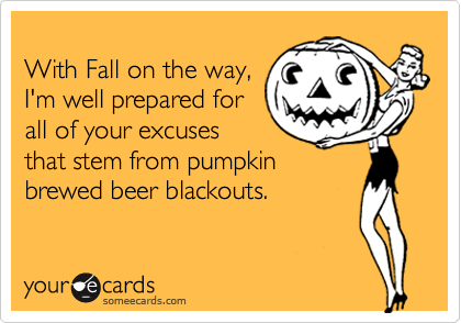 With Fall on the way, I'm well prepared for all of your excuses that stem from pumpkin brewed beer blackouts.