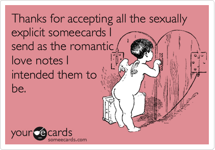 Thanks for accepting all the sexually explicit someecards I send as the romantic love notes I intended them to be.