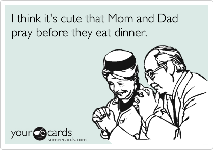 I think it's cute that Mom and Dad pray before they eat dinner.