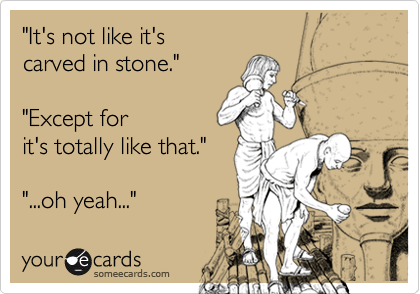 """""""It's not like it's carved in stone.""""  """"Except for it's totally like that.""""   """"...oh yeah..."""""""