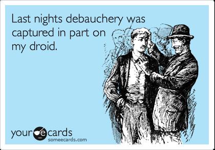 Last nights debauchery was captured in part on my droid.