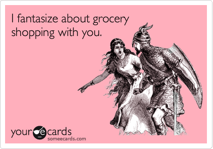 I fantasize about grocery shopping with you.