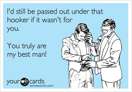 I'd still be passed out under that  hooker if it wasn't for you.    You truly are my best man!