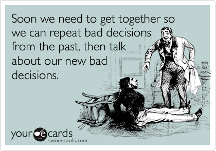 Soon we need to get together so we can repeat bad decisions from the past, then talk about our new bad decisions.