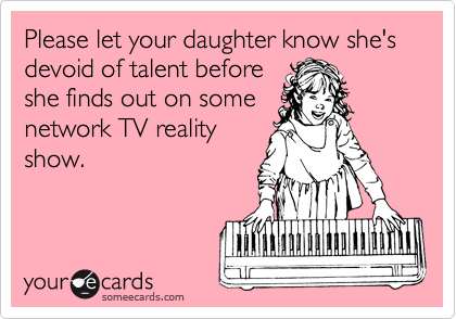 Please let your daughter know she's devoid of talent before she finds out on some network TV reality show.