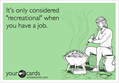 "It's only considered ""recreational"" when you have a job."
