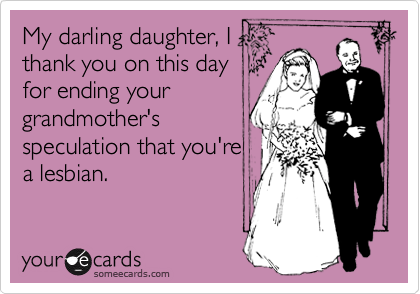 My darling daughter, I thank you on this day for ending your grandmother's speculation that you're a lesbian.