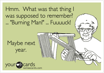 """Hmm.  What was that thing I  was supposed to remember? ... """"Burning Man!"""" ... Fuuuuck!        Maybe next       year."""