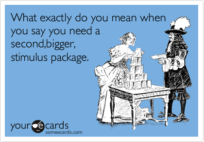 What exactly do you mean when you say you need a  second,bigger, stimulus package.