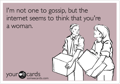 I'm not one to gossip, but the  internet seems to think that you're a woman.