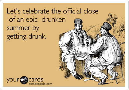 Let's celebrate the official close  of an epic  drunken  summer by getting drunk.