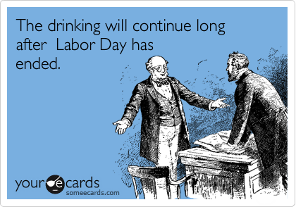 The drinking will continue long after  Labor Day has ended.