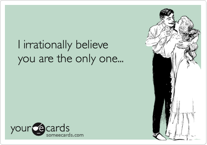I irrationally believe    you are the only one...