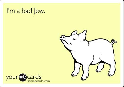 I'm a bad Jew.