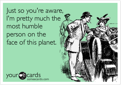 Just so you're aware, I'm pretty much the most humble person on the face of this planet.