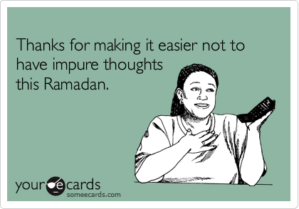 Thanks for making it easier not to have impure thoughts  this Ramadan.