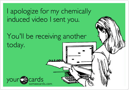 I apologize for my chemically induced video I sent you.   You'll be receiving another today.