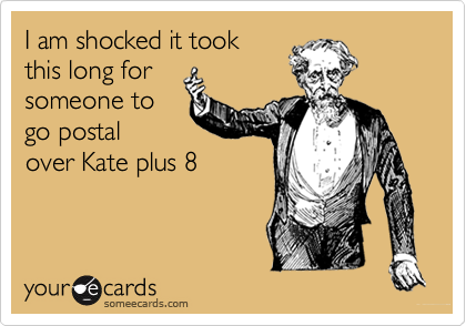 I am shocked it took this long for someone to go postal over Kate plus 8