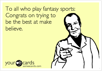 To all who play fantasy sports: Congrats on trying to be the best at make believe.