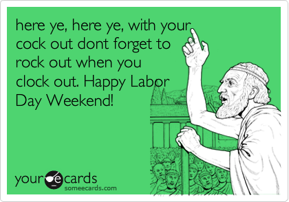 here ye, here ye, with your cock out dont forget to rock out when you clock out. Happy Labor Day Weekend!