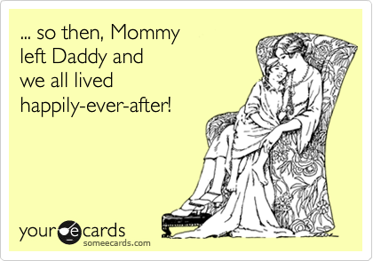 ... so then, Mommy  left Daddy and  we all lived  happily-ever-after!