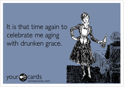 It is that time again to  celebrate me aging  with drunken grace.