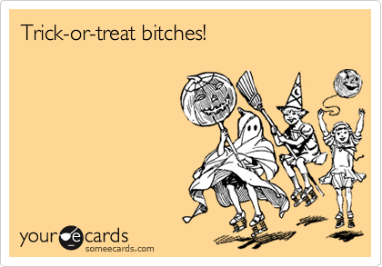 Trick-or-treat bitches!