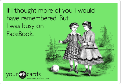 If I thought more of you I would have remembered. But I was busy on FaceBook.